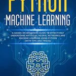 [PDF] [EPUB] Python Machine Learning: A Hands-On Beginner's Guide to Effectively Understand Artificial Neural Networks and Machine Learning Using Python (With Tips and Tricks) Download