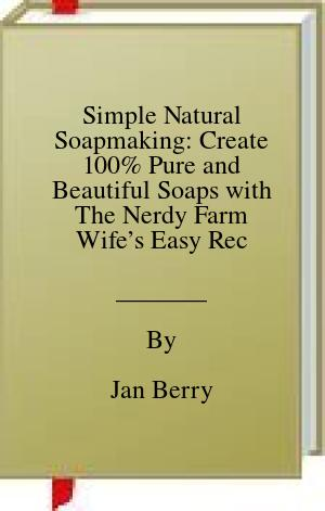 [PDF] [EPUB] Simple Natural Soapmaking: Create 100% Pure and Beautiful Soaps with The Nerdy Farm Wife's Easy Recipes and Techniques Download by Jan Berry