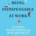 [PDF] [EPUB] The Art of Being Indispensable at Work: Win Influence, Beat Overcommitment, and Get the Right Things Done Download