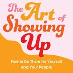 [PDF] [EPUB] The Art of Showing Up: How to Be There for Yourself and Your People Download