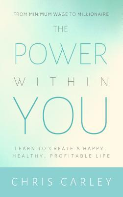 [PDF] [EPUB] The Power Within You: Learn to Create a Happy, Healthy, Profitable Life Download by Chris Carley