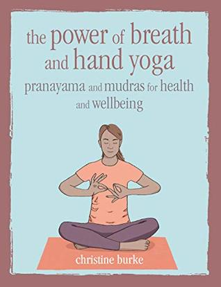 [PDF] [EPUB] The Power of Breath and Hand Yoga: Pranayama and mudras for health and well-being Download by Christine Burke