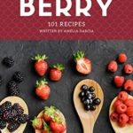 [PDF] [EPUB] 101 Berry Recipes: Making More Memories in your Kitchen with Berry Cookbook! Download