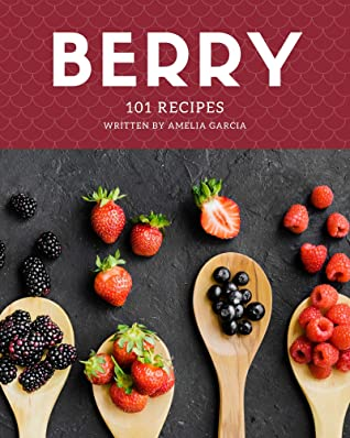 [PDF] [EPUB] 101 Berry Recipes: Making More Memories in your Kitchen with Berry Cookbook! Download by Amelia Garcia