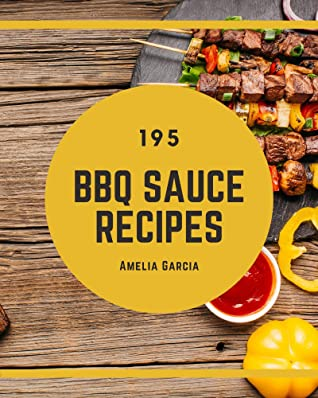 [PDF] [EPUB] 195 BBQ Sauce Recipes: BBQ Sauce Cookbook - All The Best Recipes You Need are Here! Download by Amelia Garcia
