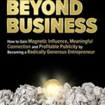 [PDF] [EPUB] Business Beyond Business: How to Gain Magnetic Influence, Meaningful Connection and Profitable Publicity by Becoming a Radically Generous Entrepreneur Download