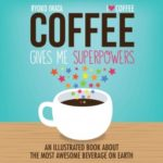 [PDF] [EPUB] Coffee Gives Me Superpowers: An Illustrated Book about the Most Awesome Beverage on Earth Download