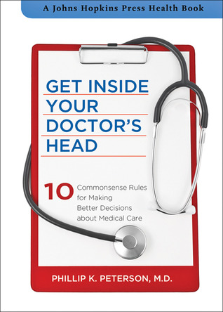 [PDF] [EPUB] Get Inside Your Doctor's Head: Ten Commonsense Rules for Making Better Decisions about Medical Care Download by Phillip K. Peterson