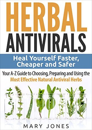 [PDF] [EPUB] Herbal Antivirals: Heal Yourself Faster, Cheaper and Safer - Your A-Z Guide to Choosing, Preparing and Using the Most Effective Natural Antiviral Herbs Download by Mary Jones