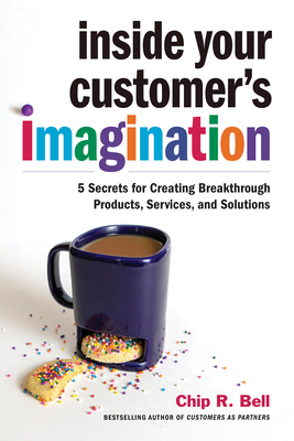 [PDF] [EPUB] Inside Your Customer's Imagination: 5 Secrets for Creating Breakthrough Products, Services, and Solutions Download by Chip R. Bell