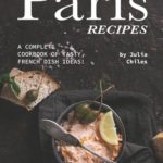 [PDF] [EPUB] Paris Recipes: A Complete Cookbook of Tasty, French Dish Ideas! Download
