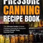 [PDF] [EPUB] Pressure Canning Recipe Book: The Ultimate Guide of Home Pressure Canning for Everyone to Enjoy Simple Tasty Canned Food Download
