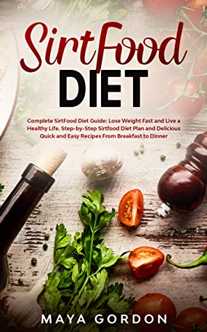 [PDF] [EPUB] SirtFood Diet: Sirtfood Diet Guide: Lose Weight Fast and Live a Healthy Life. Learn What Sirtuins are, Workout Advices,Tasty 7-Day Meal Plan. Download by Maya Gordon