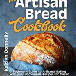 [PDF] [EPUB] The Artisan Bread Cookbook: Beginner's Guide to Artisanal Baking with Easy Homemade Recipes for Classic and Modern Breads, Sourdough, Pizza, and Pastries Download