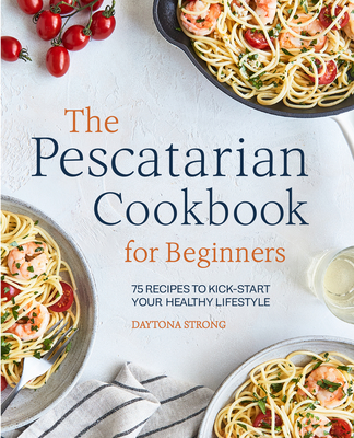 [PDF] [EPUB] The Pescatarian Cookbook for Beginners: 75 Recipes to Kickstart Your Healthy Lifestyle Download by Daytona Strong