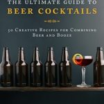 [PDF] [EPUB] The Ultimate Guide to Beer Cocktails: 50 Creative Recipes for Combining Beer and Booze Download