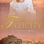 [PDF] [EPUB] A Wedding for Felicity: Historical Romance in Kindle Unlimited (Willow Wood Brides Book 4) Download
