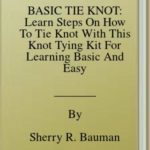 [PDF] [EPUB] BASIC TIE KNOT: Learn Steps On How To Tie Knot With This Knot Tying Kit For Learning Basic And Easy Instructions On Making Single Knot With Over 25 Types Of Knotting In This Manual For Beginners Download