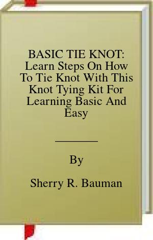 [PDF] [EPUB] BASIC TIE KNOT: Learn Steps On How To Tie Knot With This Knot Tying Kit For Learning Basic And Easy Instructions On Making Single Knot With Over 25 Types Of Knotting In This Manual For Beginners Download by Sherry R. Bauman