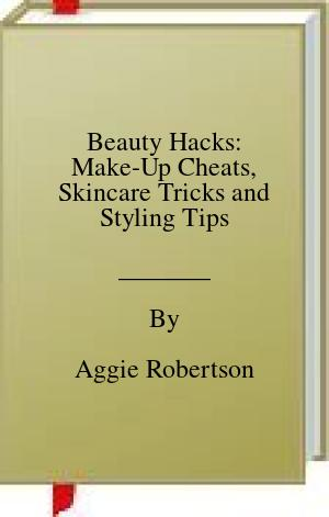 [PDF] [EPUB] Beauty Hacks: Make-Up Cheats, Skincare Tricks and Styling Tips Download by Aggie Robertson