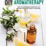 [PDF] [EPUB] DIY Aromatherapy: Over 130 Affordable Essential Oils Blends for Health, Beauty, and Home Download