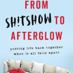 [PDF] [EPUB] From Sh!tshow to Afterglow: Putting Life Back Together When It All Falls Apart Download