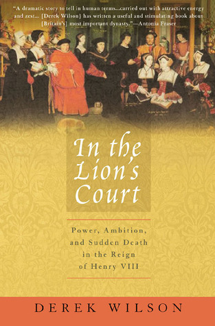 [PDF] [EPUB] In the Lion's Court: Power, Ambition, and Sudden Death in the Reign of Henry VIII Download by Derek Wilson