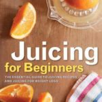 [PDF] [EPUB] Juicing for Beginners: The Essential Guide to Juicing Recipes and Juicing for Weight Loss Download