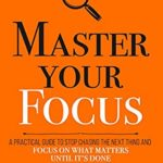 [PDF] [EPUB] Master Your Focus: A Practical Guide to Stop Chasing the Next Thing and Focus on What Matters Until It's Done (Mastery Series Book 3) Download
