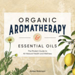 [PDF] [EPUB] Organic Aromatherapy and Essential Oils: The Modern Guide to All-Natural Health and Wellness Download