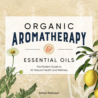 [PDF] [EPUB] Organic Aromatherapy and Essential Oils: The Modern Guide to All-Natural Health and Wellness Download by Amber Robinson