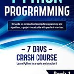 [PDF] [EPUB] Python Programming: Learn Python in a Week and Master It. An Hands-On Introduction to Computer Programming and Algorithms, a Project-Based Guide with Practical Exercises (7 Days Crash Course, Book 1) Download