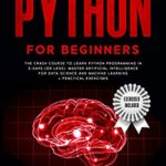[PDF] [EPUB] Python for Beginners: The Crash Course to Learn Python Programming in 3-Days (or less). Master Artificial Intelligence for Data Science and Machine Learning + Practical Exercises Download