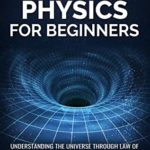 [PDF] [EPUB] Quantum Physics for Beginners: Understanding the Universe through Law of Attraction, Theory of Relativity and many others Physics Laws Made Easy. Download