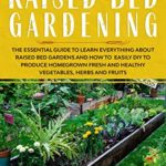 [PDF] [EPUB] RAISED BED GARDENING: The Essential Guide to Learn Everything about Raised Bed Gardens and how to Easily DIY to produce Homegrown Fresh and Healthy Vegetables, Herbs, and Fruits Download