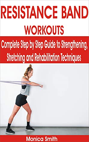 [PDF] [EPUB] RESISTANCE BAND WORKOUTS: Complete Step by Step Guide to Strengthening, Stretching and Rehabilitation Techniques Download by Monica Smith