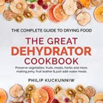 [PDF] [EPUB] THE GREAT DEHYDRATOR COOKBOOK – Preserve vegetables, fruits, meats, herbs and more, making jerky, fruit leather and just-add-water meals: The Complete Guide to Drying Food Download