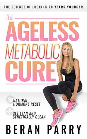 [PDF] [EPUB] The Ageless Metabolic Cure: The Science of Looking 20 Years Younger: Natural Hormone Reset: Get Lean and Genetically Clean Download by Beran Parry