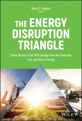 [PDF] [EPUB] The Energy Disruption Triangle: Three Sectors That Will Change How We Generate, Use, and Store Energy Download by David C. Fessler