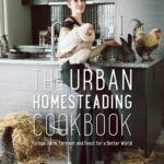 [PDF] [EPUB] The Urban Homesteading Cookbook: Forage, Ferment, Farm and Feast for a Better World Download