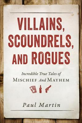 [PDF] [EPUB] Villains, Scoundrels, and Rogues: Incredible True Tales of Mischief and Mayhem Download by Paul Martin