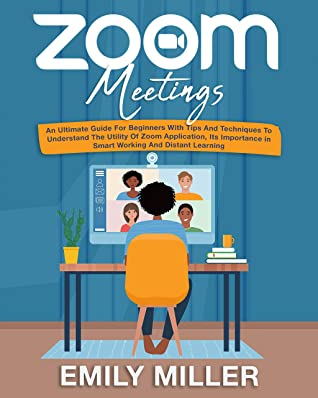[PDF] [EPUB] Zoom Meetings: An Ultimate Guide for Beginners With Tips and Techniques to Understand the Utility of Zoom Application, its Importance in Smart Working and Distant Learning Download by Emily Miller