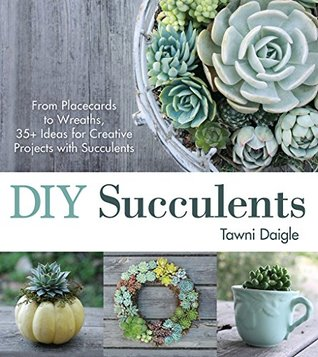 [PDF] [EPUB] DIY Succulents: From Placecards to Wreaths, 35+ Ideas for Creative Projects with Succulents Download by Tawni Daigle