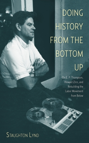 [PDF] [EPUB] Doing History from the Bottom Up: On E.P. Thompson, Howard Zinn, and Rebuilding the Labor Movement from Below Download by Staughton Lynd
