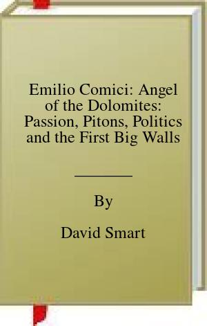 [PDF] [EPUB] Emilio Comici: Angel of the Dolomites: Passion, Pitons, Politics and the First Big Walls Download by David Smart