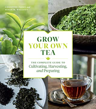 [PDF] [EPUB] Grow Your Own Tea: The Complete Guide to Cultivating, Harvesting, and Preparing Download by Christine Parks