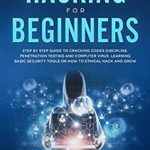[PDF] [EPUB] Hacking for Beginners: Step By Step Guide to Cracking Codes Discipline, Penetration Testing, and Computer Virus. Learning Basic Security Tools On How To Ethical Hack And Grow Download