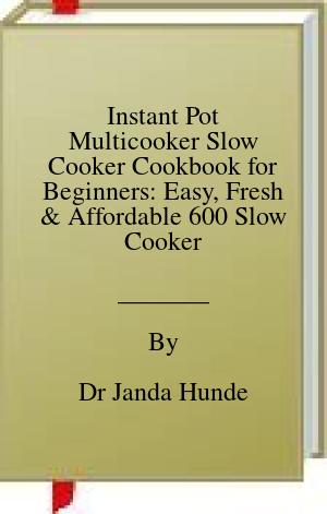 Pdf Epub Instant Pot Multicooker Slow Cooker Cookbook For Beginners Easy Fresh And Affordable 600 Slow Cooker Recipes Your Whole Family Will Love Download