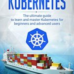 [PDF] [EPUB] Kubernetes: The Ultimate Guide to Learn and Master Kubernetes for Beginners and Advanced Users (November 2019 edition) Download