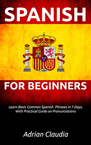 [PDF] [EPUB] LEARN SPANISH FOR BEGINNER'S: Learn Basic Common Spanish Phrases in 7 days, with practical guide on pronunciations Download by Adrian Claudia